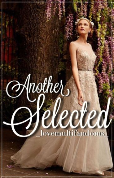 Another Selected (Book 1 of Selection fanfics)