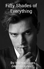Fifty Shades of Everything [HOLD ON] by MichealJones3