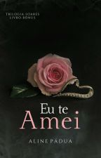 Eu te amei - Livro Bônus da Trilogia Soares (DEGUSTAÇÃO) by AlinePadua