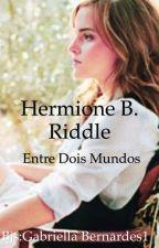 Hermione B. Riddle - Entre dois mundos by GabriellaBernardes1