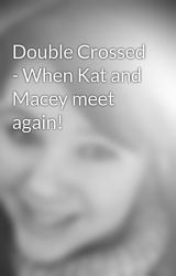 Double Crossed - When Kat and Macey meet again! by Rosiiee2579