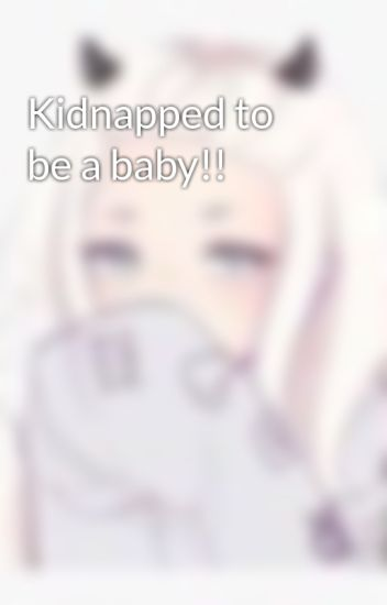 Kidnapped to be a baby!!