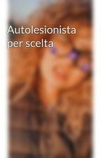 Autolesionista per scelta by EmmaPartigiani
