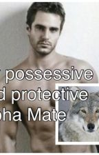 My Possessive and Protective Alpha Mate by miserygirl1246