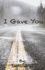 I Gave You by Ladiikeiii
