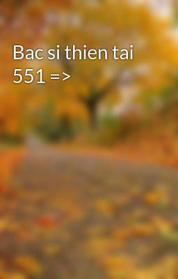 Đọc truyện Bac si thien tai 551 =>