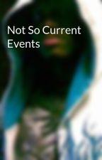 Not So Current Events by Hiddenpoet_11