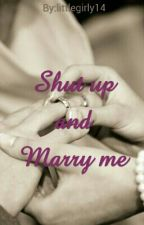 Shut up and Marry me!!! by littlegirly14