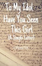 To My Idol HaveYouSeenThisGirl [A simple Letter] by PhrewTas