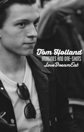 Tom Holland One Shots/ Imagines~