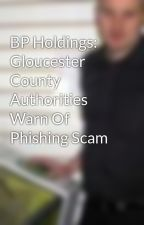BP Holdings: Gloucester County Authorities Warn Of Phishing Scam by AldrenCarlo4