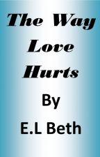 The Way Love Hurts by ELBeth76