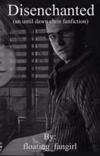 Disenchanted (Until Dawn Chris Fanfiction) by floating_fangirl