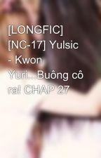 [LONGFIC] [NC-17] Yulsic - Kwon Yuri...Buông cô ra! CHAP 27 by Viva2122