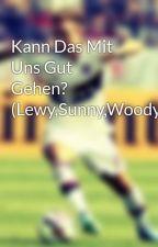 Kann Das Mit Uns Gut Gehen? (Lewy,Sunny,Woody) by gotze_steffi