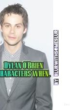 Dylan O'Brien Characters when... by winchxsterbxtch
