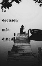 La Decisión Más Difícil. by nayrxwtf