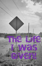 The Life I Was Given. by rabezzy1994