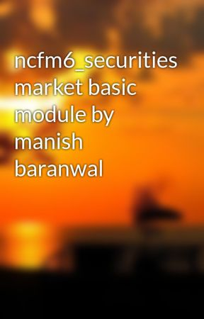 ncfm6_securities market basic module by manish baranwal by Manish1ly