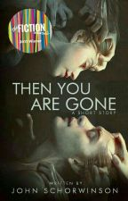 Then You Are Gone | EDITING by John_Schorwinson