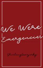 We Were Emergencies by shirlengtearjerky