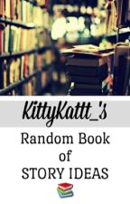 KittyKattt_'s Random Book of Story Ideas  by KittyKattt_