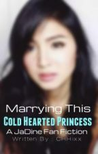 Marrying This Cold Hearted Princess [JaDine] by CHHixx