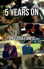 5 years on | an ezria fanfic by ezria3b