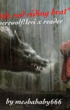 Werewolf!levi x reader: little red riding brat [Modern AU] by meshababy666