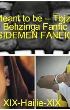 Meant to be -- Tbjzl/Behzinga Fanfic (SIDEMEN FANFIC) by XIX-Hailie-XIX