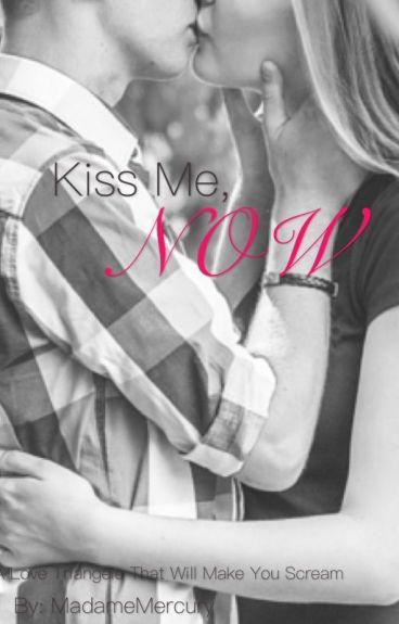 Kiss me, NOW