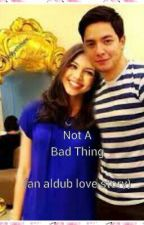 Not a bad thing (An aldub story) by im_the_great