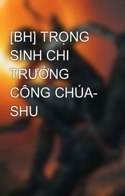 Đọc truyện [BH] TRỌNG SINH CHI TRƯỞNG CÔNG CHÚA- SHU