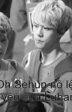 [HunHan][Lòngic] Oh Sehun nô lệ tình yêu của Luhannie by HongAnhs2