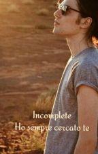 Incomplete - Ho sempre cercato te. by emili-carac