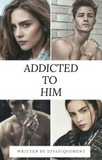 ADDICTED TO HIM  by divatiquement