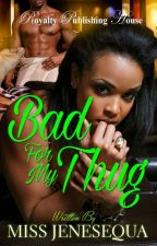 Bad For My Thug 1 & 2 & 3 {Now Published} by MissJenesequa