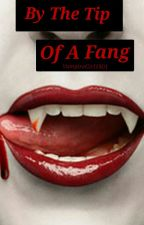 By The Tip Of A Fang (ON HOLD) by VampireGirl1801