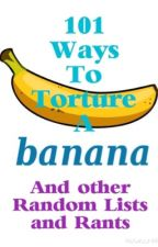 101 Ways to Torture a Banana and other Random Lists and Rants by kittycheshire8