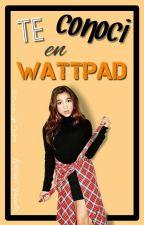 Te Conocí En Wattpad. by Unicornio_de_Dulce