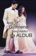 Ang Girlfriend kong Addict sa ALDUB by AkoSiCiaraAldubFan