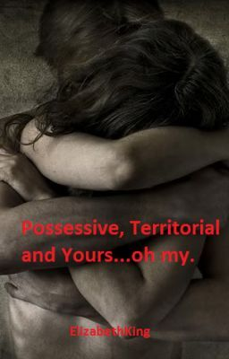 Possessive, Territorial and Yours...oh my.