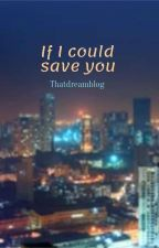 If I could save you by Thatdreamblog