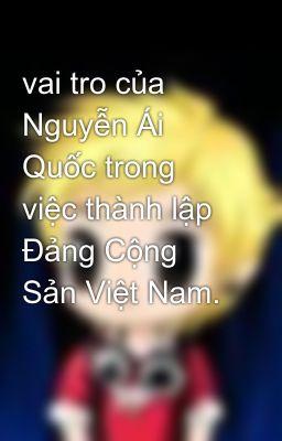 vai tro của Nguyễn Ái Quốc trong việc thành lập Đảng Cộng Sản Việt Nam.