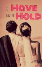 To Have and to Hold by Jaymich90