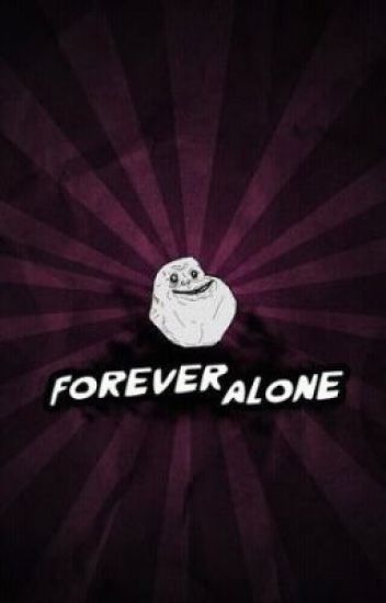 *Forever *Alone*