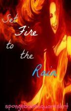 Set Fire To The Rain(DON'T READ... YET) by SpongebabeSquareskrt