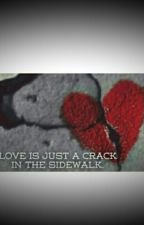 Love Is Just A Crack In The Sidewalk. by XxM32xX