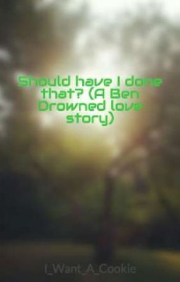 Should have I done that? (A Ben Drowned love story)