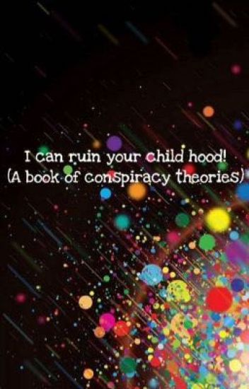I can ruin your childhood (A book of Conspiracy Theories)